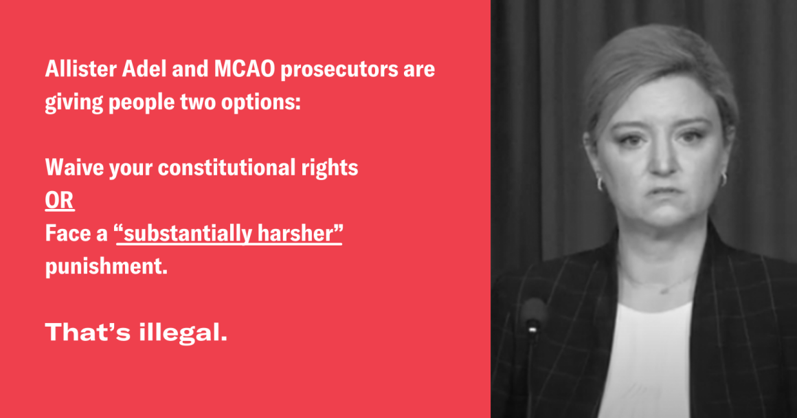"""Allister Adel and MCAO prosecutors are giving people two options: Waive your constitutional rights OR face a """"substantially harsher"""" punishment. That's illegal."""